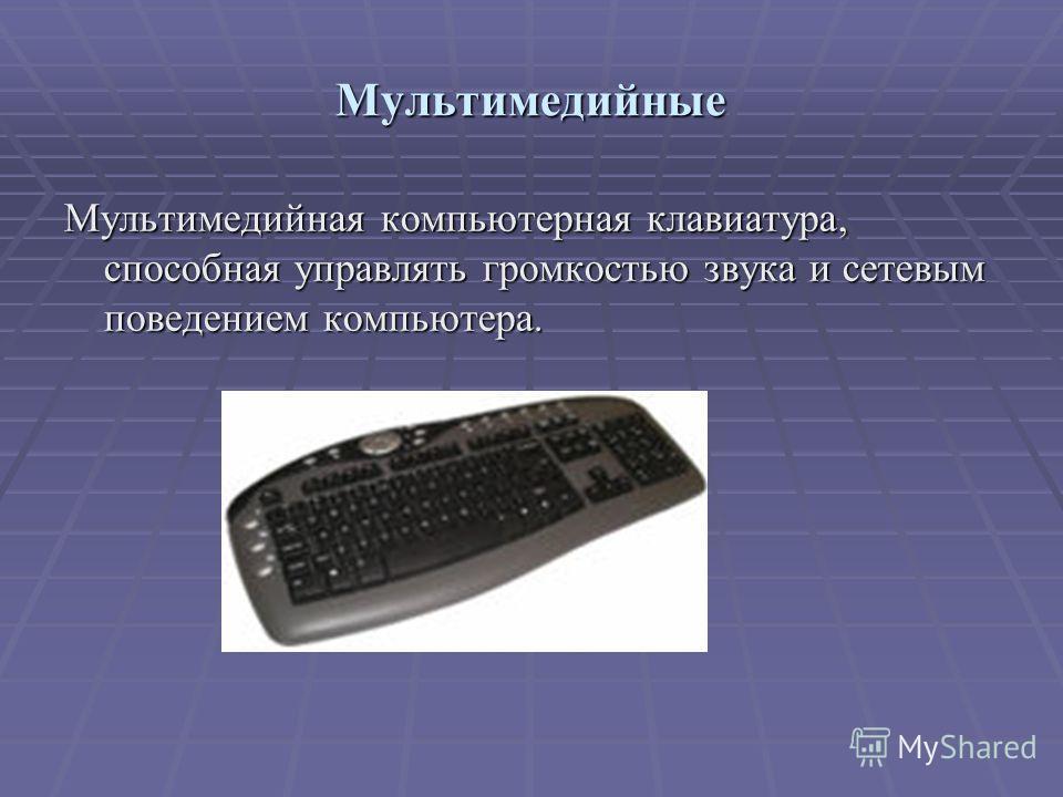 Мультимедийные Мультимедийная компьютерная клавиатура, способная управлять громкостью звука и сетевым поведением компьютера.