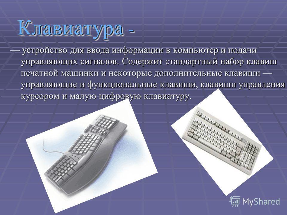 Клавиатура - устройство для ввода информации в компьютер и подачи управляющих сигналов. Содержит стандартный набор клавиш печатной машинки и некоторые дополнительные клавиши управляющие и функциональные клавиши, клавиши управления курсором и малую ци