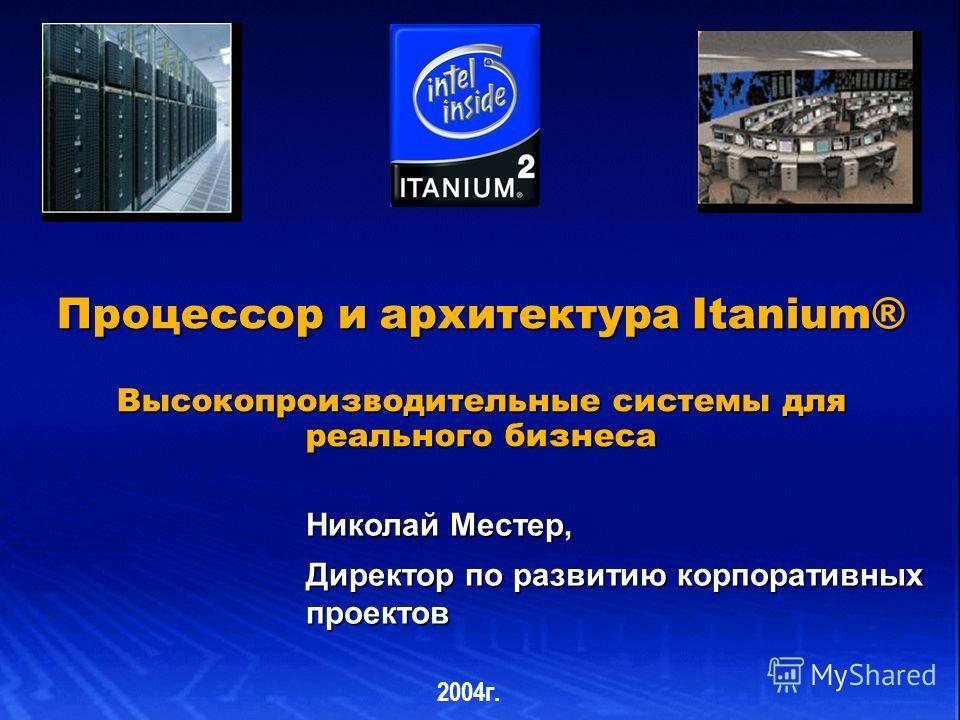 Процессор и архитектура Itanium® Высокопроизводительные системы для реального бизнеса Николай Местер, Директор по развитию корпоративных проектов 2004г.