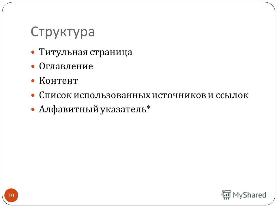 Структура Титульная страница Оглавление Контент Список использованных источников и ссылок Алфавитный указатель * 10