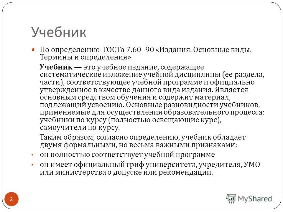 Учебник По определению ГОСТа 7.60–90 « Издания. Основные виды. Термины и определения » Учебник это учебное издание, содержащее систематическое изложение учебной дисциплины ( ее раздела, части ), соответствующее учебной программе и официально утвержде