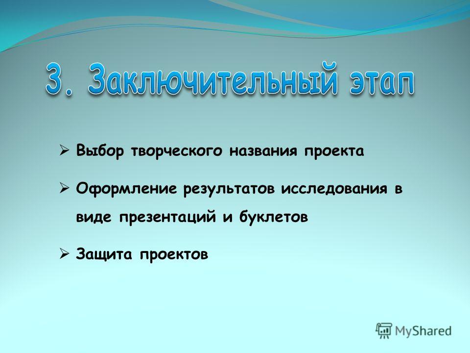 Выбор творческого названия проекта Оформление результатов исследования в виде презентаций и буклетов Защита проектов