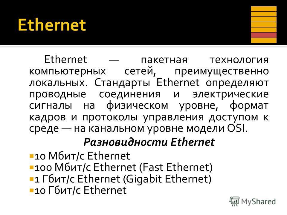 Ethernet пакетная технология компьютерных сетей, преимущественно локальных. Стандарты Ethernet определяют проводные соединения и электрические сигналы на физическом уровне, формат кадров и протоколы управления доступом к среде на канальном уровне мод