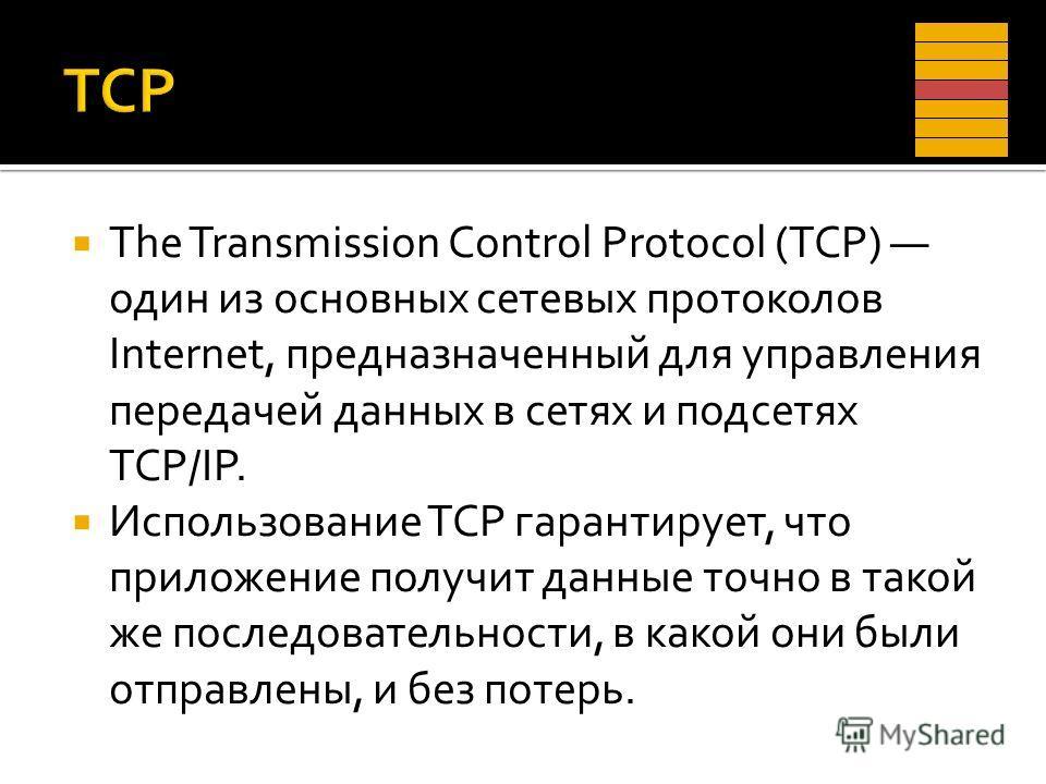 The Transmission Control Protocol (TCP) один из основных сетевых протоколов Internet, предназначенный для управления передачей данных в сетях и подсетях TCP/IP. Использование TCP гарантирует, что приложение получит данные точно в такой же последовате