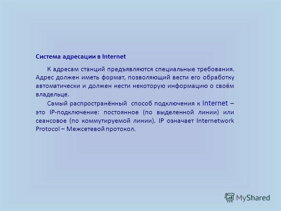 Система адресации в Internet К адресам станций предъявляются специальные требования. Адрес должен иметь формат, позволяющий вести его обработку автоматически и должен нести некоторую информацию о своём владельце. Самый распространённый способ подключ