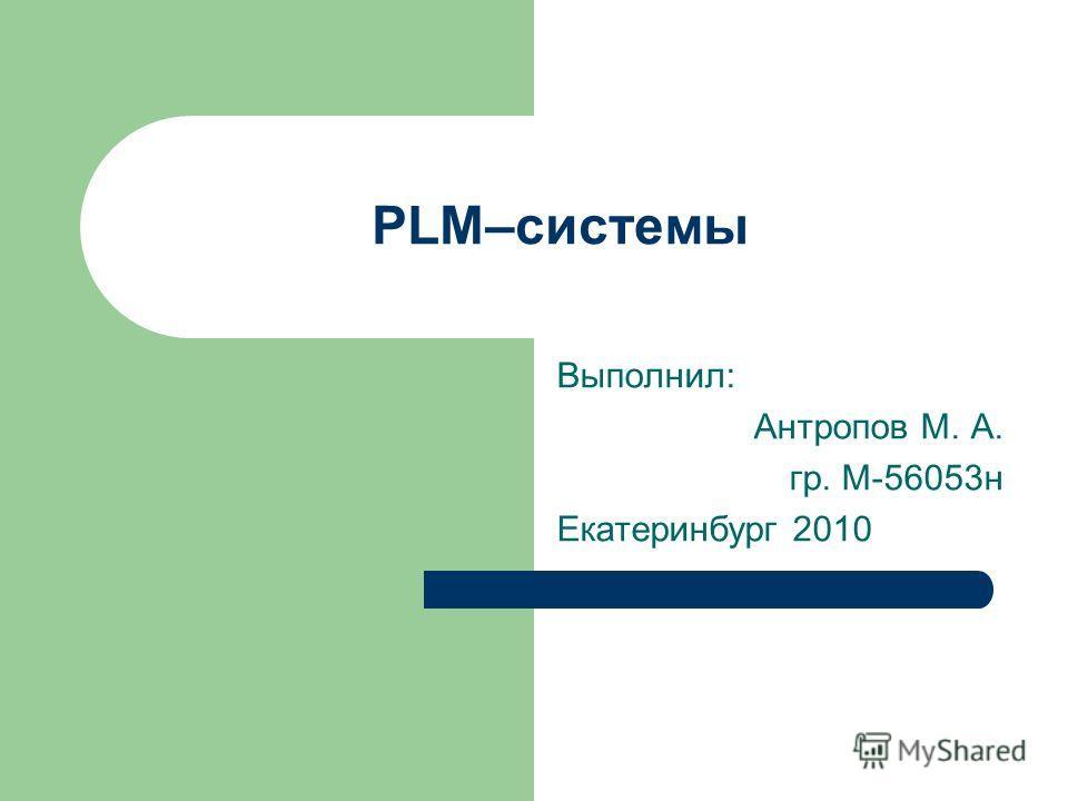 PLM–системы Выполнил: Антропов М. А. гр. М-56053н Екатеринбург 2010
