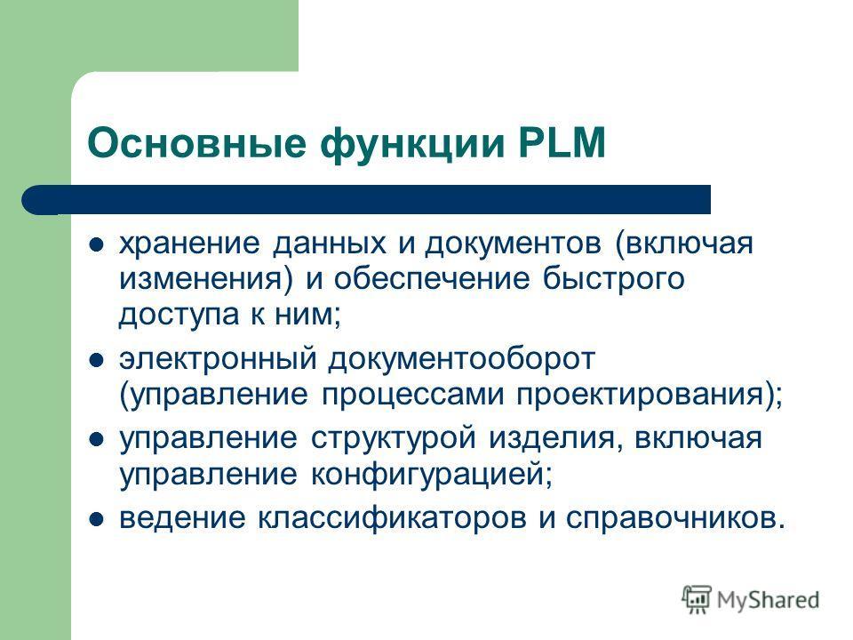 Основные функции PLM хранение данных и документов (включая изменения) и обеспечение быстрого доступа к ним; электронный документооборот (управление процессами проектирования); управление структурой изделия, включая управление конфигурацией; ведение к