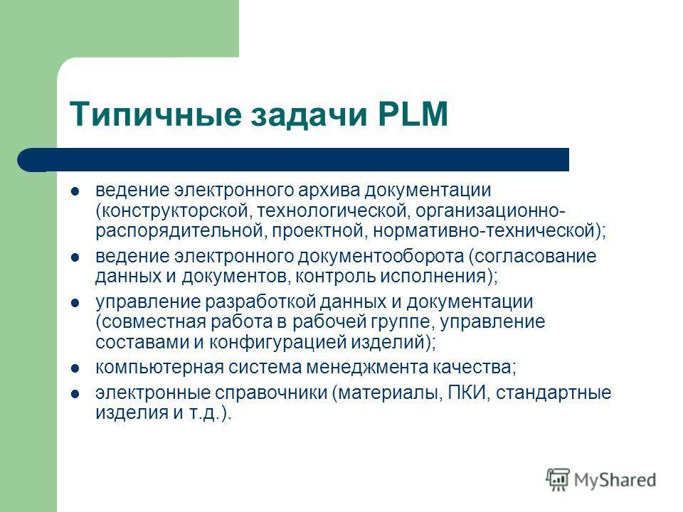 Типичные задачи PLM ведение электронного архива документации (конструкторской, технологической, организационно- распорядительной, проектной, нормативно-технической); ведение электронного документооборота (согласование данных и документов, контроль ис