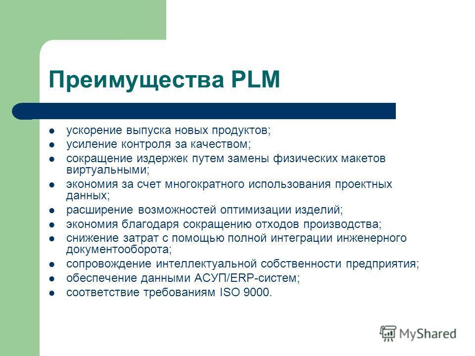 Преимущества PLM ускорение выпуска новых продуктов; усиление контроля за качеством; сокращение издержек путем замены физических макетов виртуальными; экономия за счет многократного использования проектных данных; расширение возможностей оптимизации и