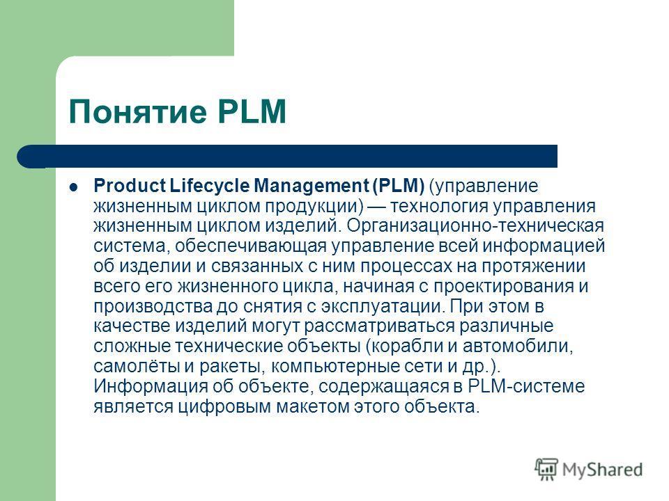 Понятие PLM Product Lifecycle Management (PLM) (управление жизненным циклом продукции) технология управления жизненным циклом изделий. Организационно-техническая система, обеспечивающая управление всей информацией об изделии и связанных с ним процесс