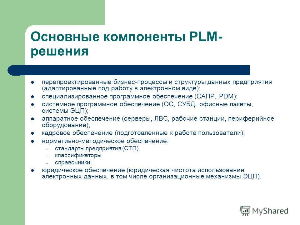Основные компоненты PLM- решения перепроектированные бизнес-процессы и структуры данных предприятия (адаптированные под работу в электронном виде); специализированное программное обеспечение (САПР, PDM); системное программное обеспечение (ОС, СУБД, о