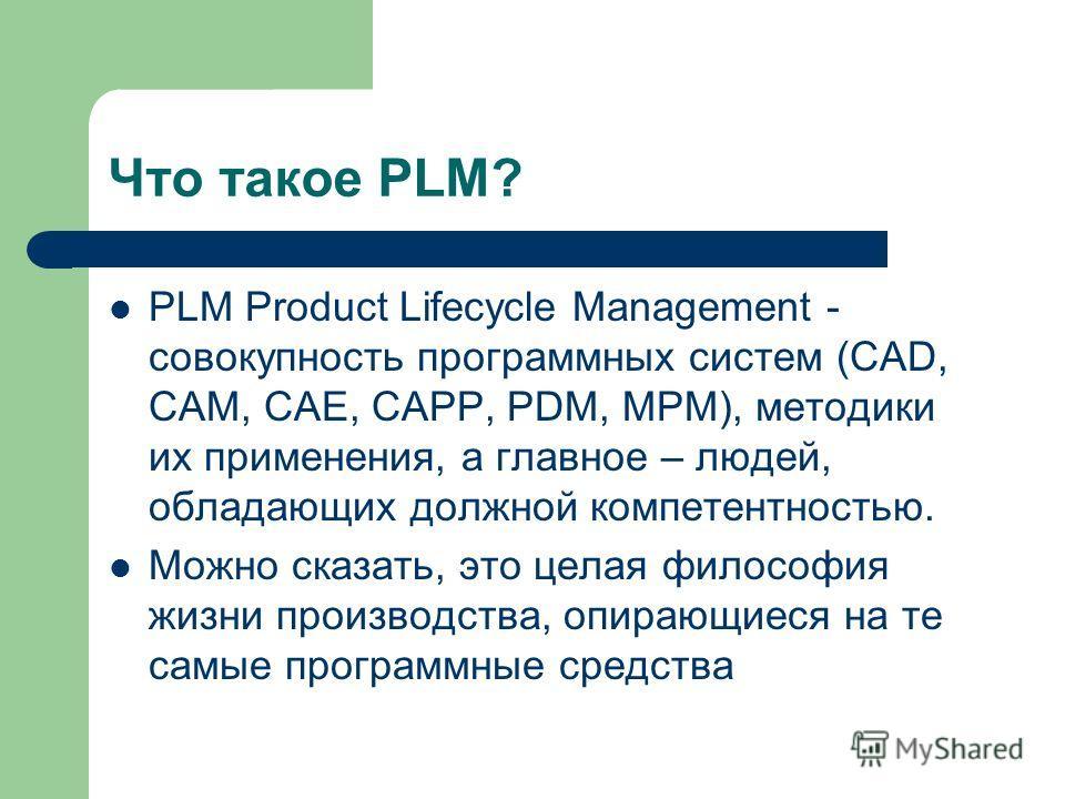 Что такое PLM? PLM Product Lifecycle Management - совокупность программных систем (CAD, CAM, CAE, CAPP, PDM, MPM), методики их применения, а главное – людей, обладающих должной компетентностью. Можно сказать, это целая философия жизни производства, о