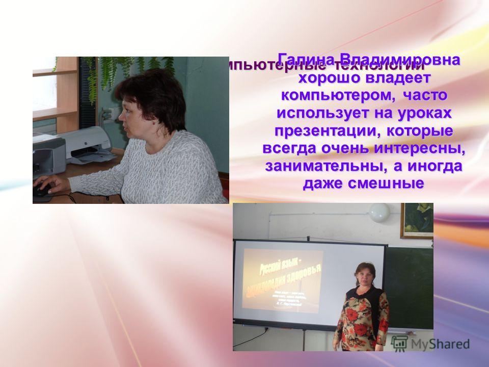 Информационно-компьютерные технологии Галина Владимировна хорошо владеет компьютером, часто использует на уроках презентации, которые всегда очень интересны, занимательны, а иногда даже смешные