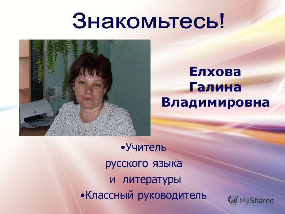 Учитель русского языка и литературы Классный руководитель Елхова Галина Владимировна