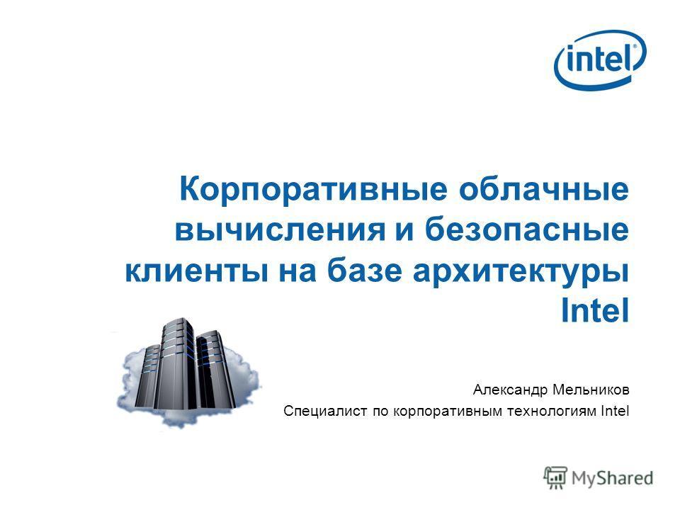 Корпоративные облачные вычисления и безопасные клиенты на базе архитектуры Intel Александр Мельников Специалист по корпоративным технологиям Intel