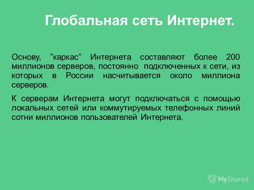 Глобальная сеть Интернет. Основу, каркас Интернета составляют более 200 миллионов серверов, постоянно подключенных к сети, из которых в России насчитывается около миллиона серверов. К серверам Интернета могут подключаться с помощью локальных сетей ил