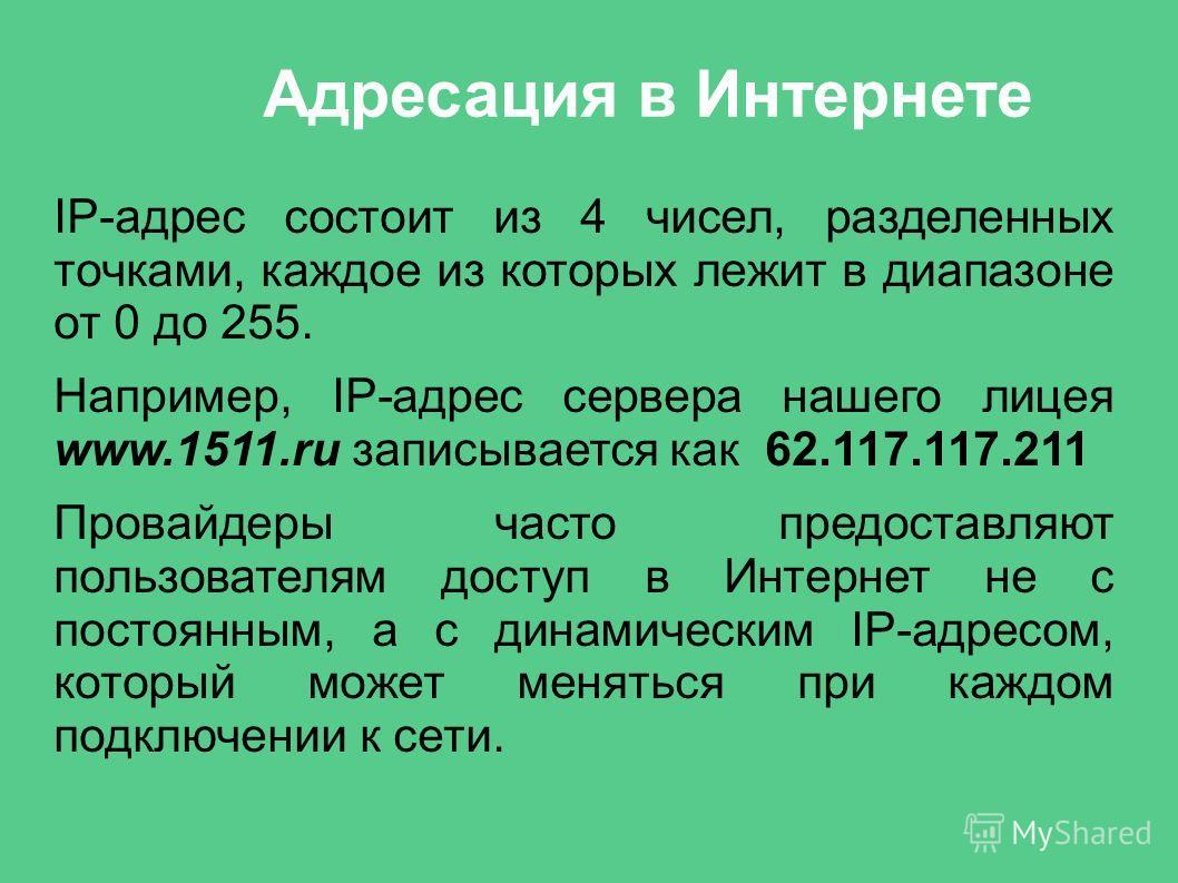 Адресация в Интернете IP-адрес состоит из 4 чисел, разделенных точками, каждое из которых лежит в диапазоне от 0 до 255. Например, IP-адрес сервера нашего лицея www.1511.ru записывается как 62.117.117.211 Провайдеры часто предоставляют пользователям