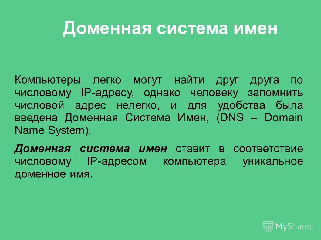 Доменная система имен Компьютеры легко могут найти друг друга по числовому IP-адресу, однако человеку запомнить числовой адрес нелегко, и для удобства была введена Доменная Система Имен, (DNS – Domain Name System). Доменная система имен ставит в соот