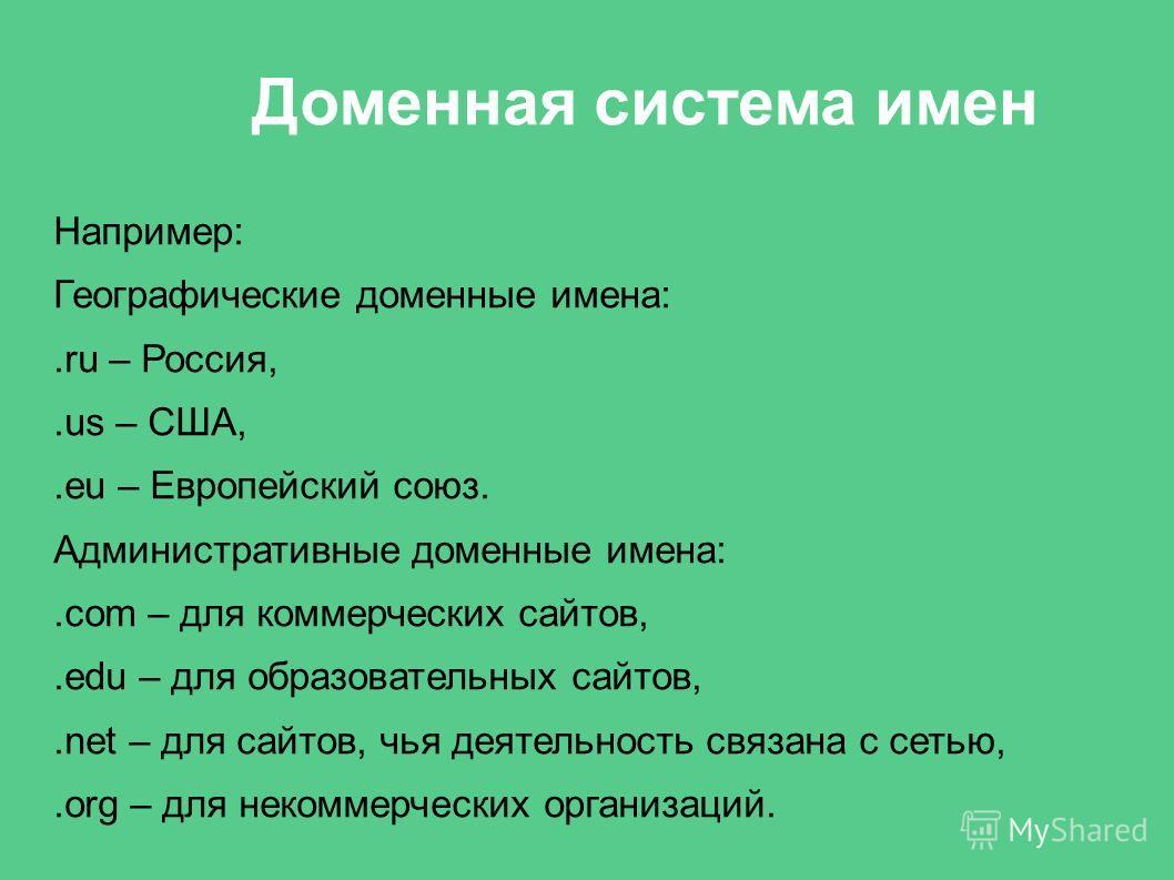 Доменная система имен Например: Географические доменные имена:.ru – Россия,.us – США,.eu – Европейский союз. Административные доменные имена:.com – для коммерческих сайтов,.edu – для образовательных сайтов,.net – для сайтов, чья деятельность связана