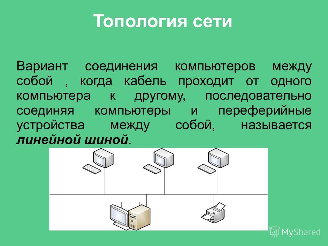 Топология сети Вариант соединения компьютеров между собой, когда кабель проходит от одного компьютера к другому, последовательно соединяя компьютеры и переферийные устройства между собой, называется линейной шиной.