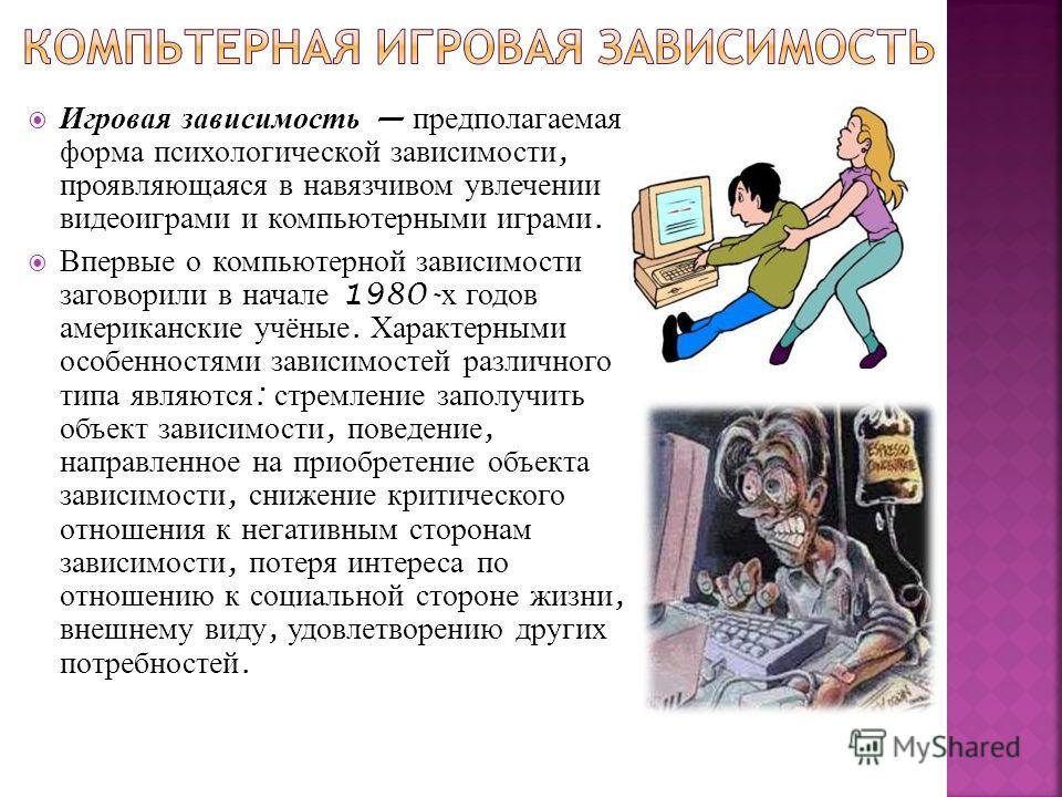 Игровая зависимость предполагаемая форма психологической зависимости, проявляющаяся в навязчивом увлечении видеоиграми и компьютерными играми. Впервые о компьютерной зависимости заговорили в начале 1980- х годов американские учёные. Характерными особ