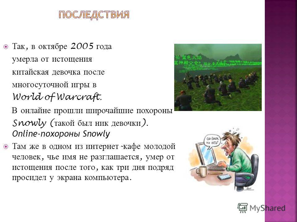 Так, в октябре 2005 года умерла от истощения китайская девочка после многосуточной игры в World of Warcraft. В онлайне прошли широчайшие похороны Snowly ( такой был ник девочки ). Online-похороны Snowly Там же в одном из интернет - кафе молодой челов