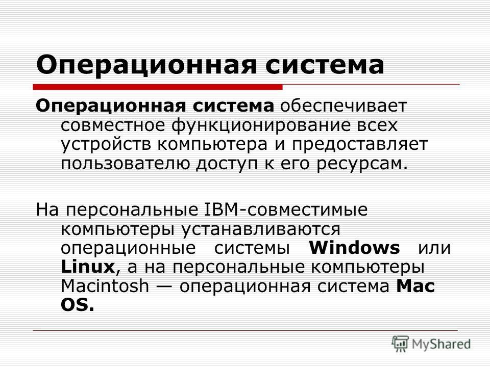 Операционная система Операционная система обеспечивает совместное функционирование всех устройств компьютера и предоставляет пользователю доступ к его ресурсам. На персональные IBM-совместимые компьютеры устанавливаются операционные системы Windows и