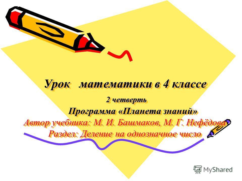 Урок математики в 4 классе 2 четверть Программа «Планета знаний» Автор учебника: М. И. Башмаков, М. Г. Нефёдова Раздел: Деление на однозначное число