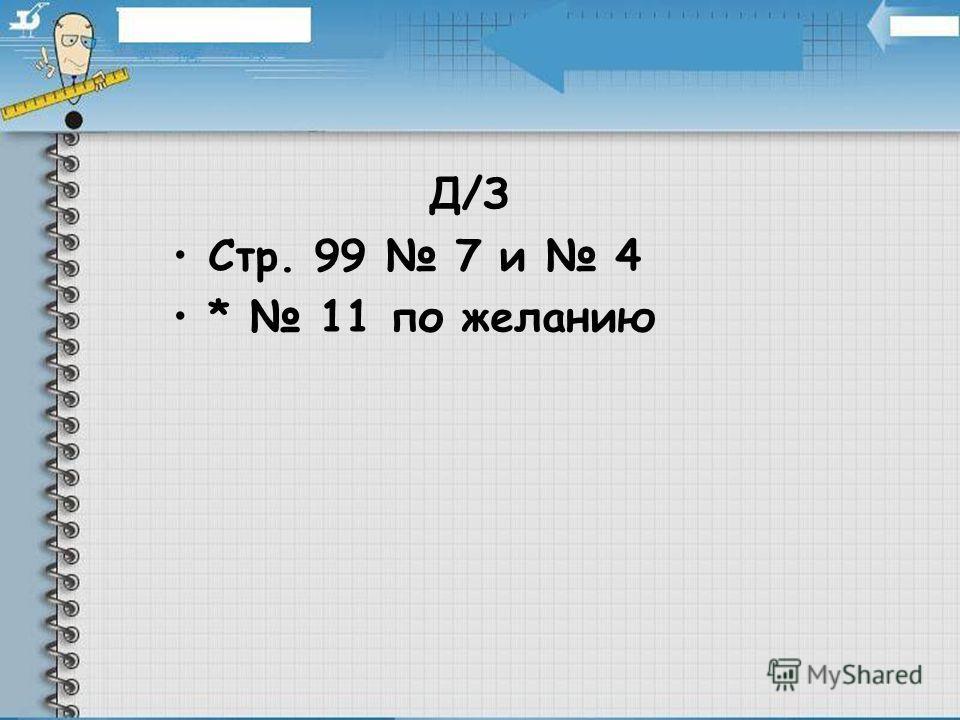Д/З Стр. 99 7 и 4 * 11 по желанию