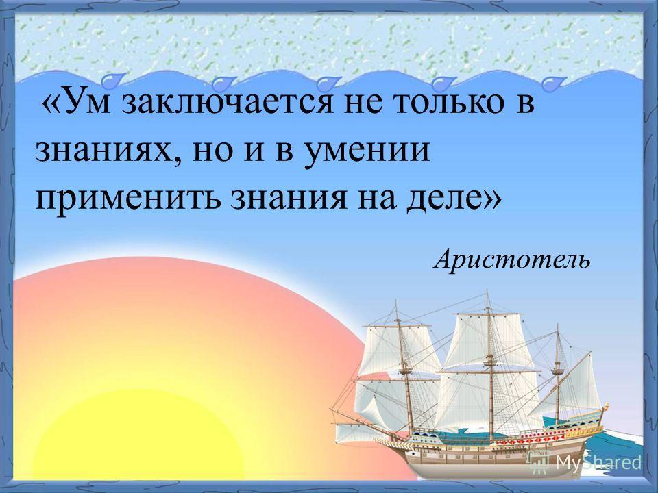 «Ум заключается не только в знаниях, но и в умении применить знания на деле» Аристотель