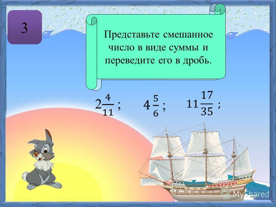 3 Число, содержащее целую и дробную части, называют смешанным. Представьте смешанное число в виде суммы и переведите его в дробь.