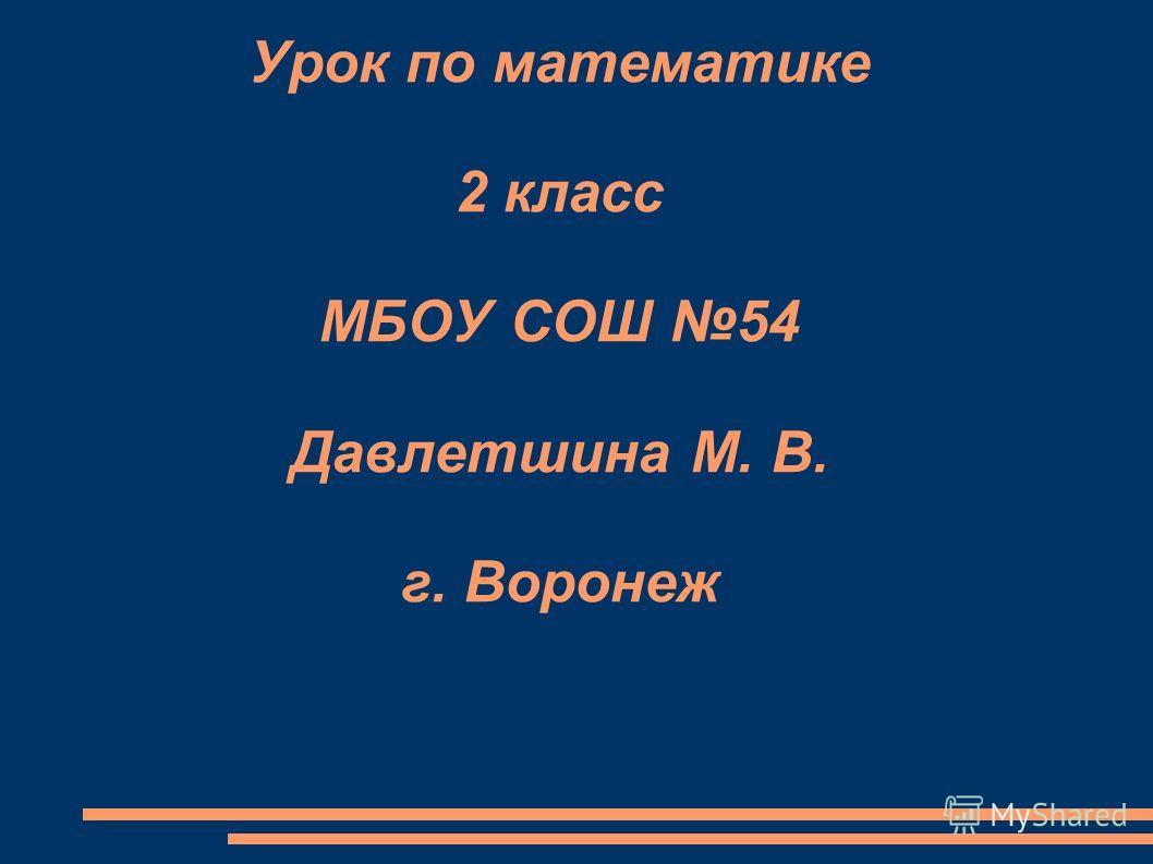 Урок по математике 2 класс МБОУ СОШ 54 Давлетшина М. В. г. Воронеж