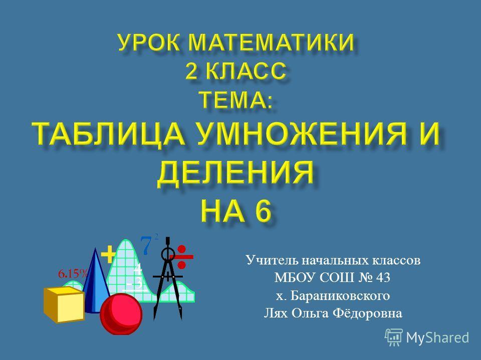 Учитель начальных классов МБОУ СОШ 43 х. Бараниковского Лях Ольга Фёдоровна
