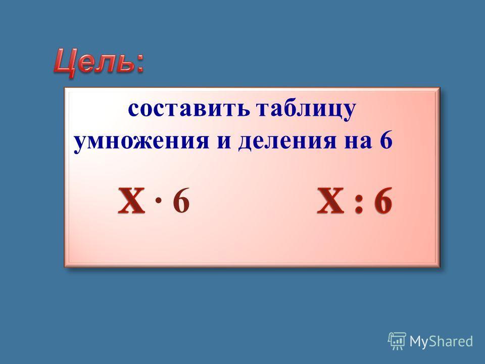 составить таблицу умножения и деления на 6