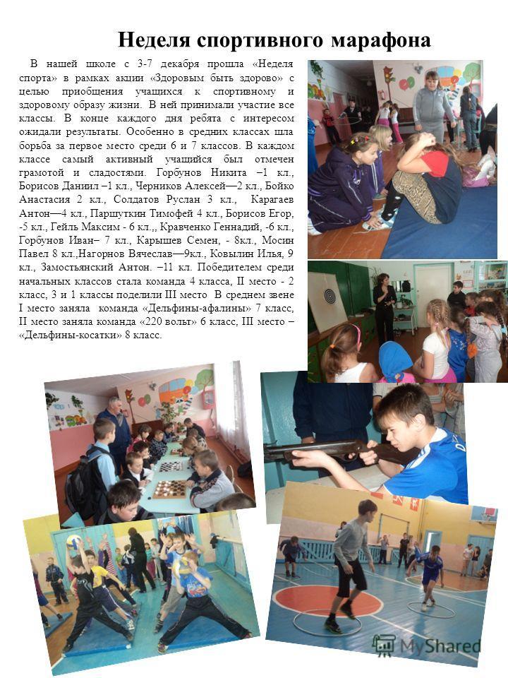 Неделя спортивного марафона В нашей школе с 3-7 декабря прошла «Неделя спорта» в рамках акции «Здоровым быть здорово» с целью приобщения учащихся к спортивному и здоровому образу жизни. В ней принимали участие все классы. В конце каждого дня ребята с