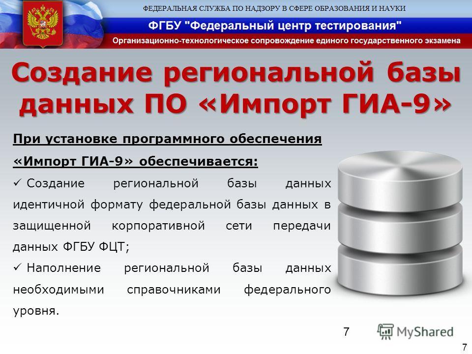 7 Создание региональной базы данных ПО «Импорт ГИА-9» 7 При установке программного обеспечения «Импорт ГИА-9» обеспечивается: Создание региональной базы данных идентичной формату федеральной базы данных в защищенной корпоративной сети передачи данных