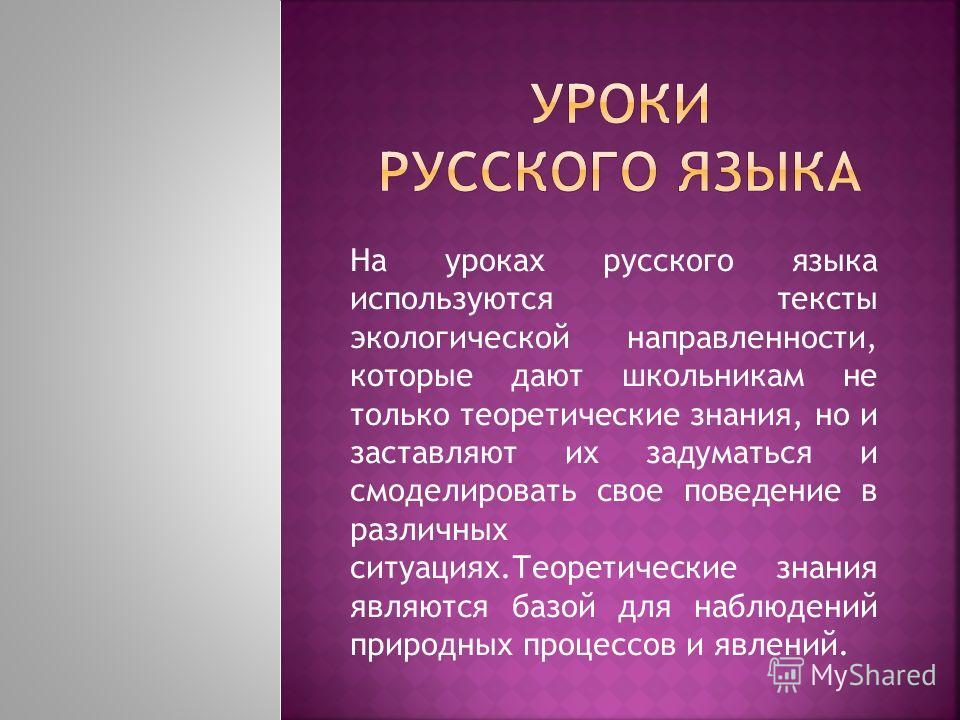 На уроках русского языка используются тексты экологической направленности, которые дают школьникам не только теоретические знания, но и заставляют их задуматься и смоделировать свое поведение в различных ситуациях.Теоретические знания являются базой