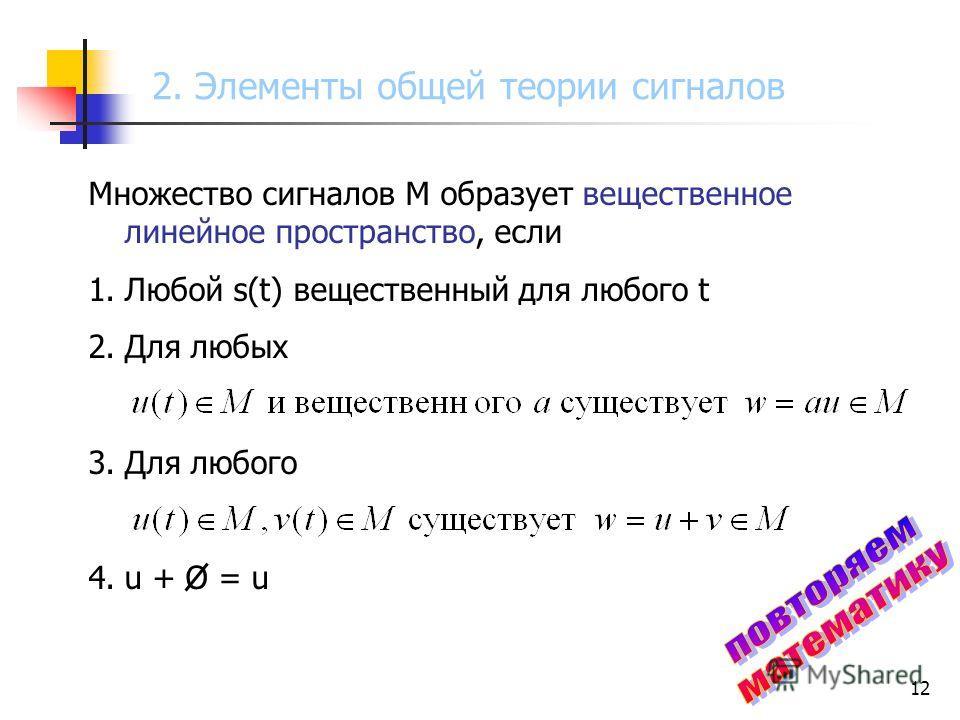 12 Множество сигналов М образует вещественное линейное пространство, если 1.Любой s(t) вещественный для любого t 2.Для любых 3.Для любого 4.u + O = u 2. Элементы общей теории сигналов