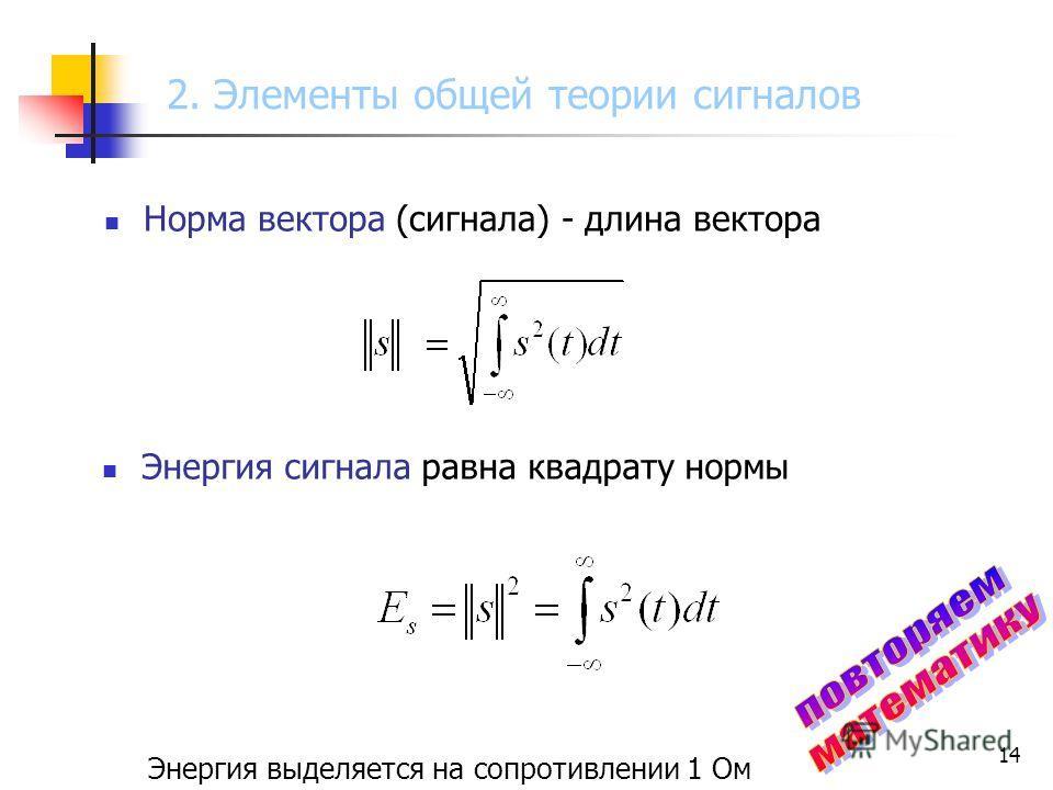 14 Энергия сигнала равна квадрату нормы Энергия выделяется на сопротивлении 1 Ом Норма вектора (сигнала) - длина вектора 2. Элементы общей теории сигналов