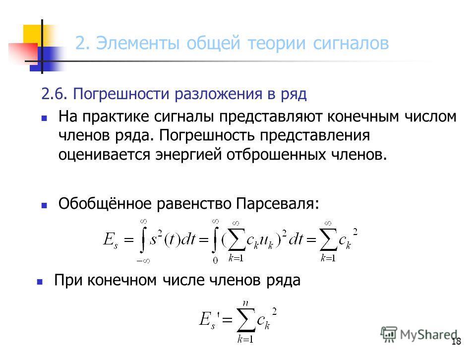 18 2.6. Погрешности разложения в ряд На практике сигналы представляют конечным числом членов ряда. Погрешность представления оценивается энергией отброшенных членов. Обобщённое равенство Парсеваля: При конечном числе членов ряда 2. Элементы общей тео