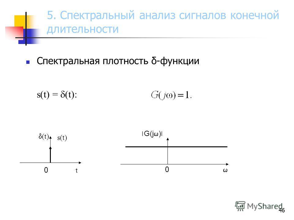 46 Спектральная плотность δ-функции s(t) = (t): 0 (t) 0 t0 t ׀ G(j ) ׀ s(t) 5. Спектральный анализ сигналов конечной длительности