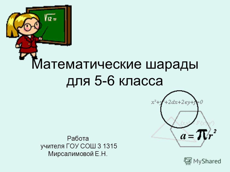 Математические шарады для 5-6 класса Работа учителя ГОУ СОШ 3 1315 Мирсалимовой Е.Н.