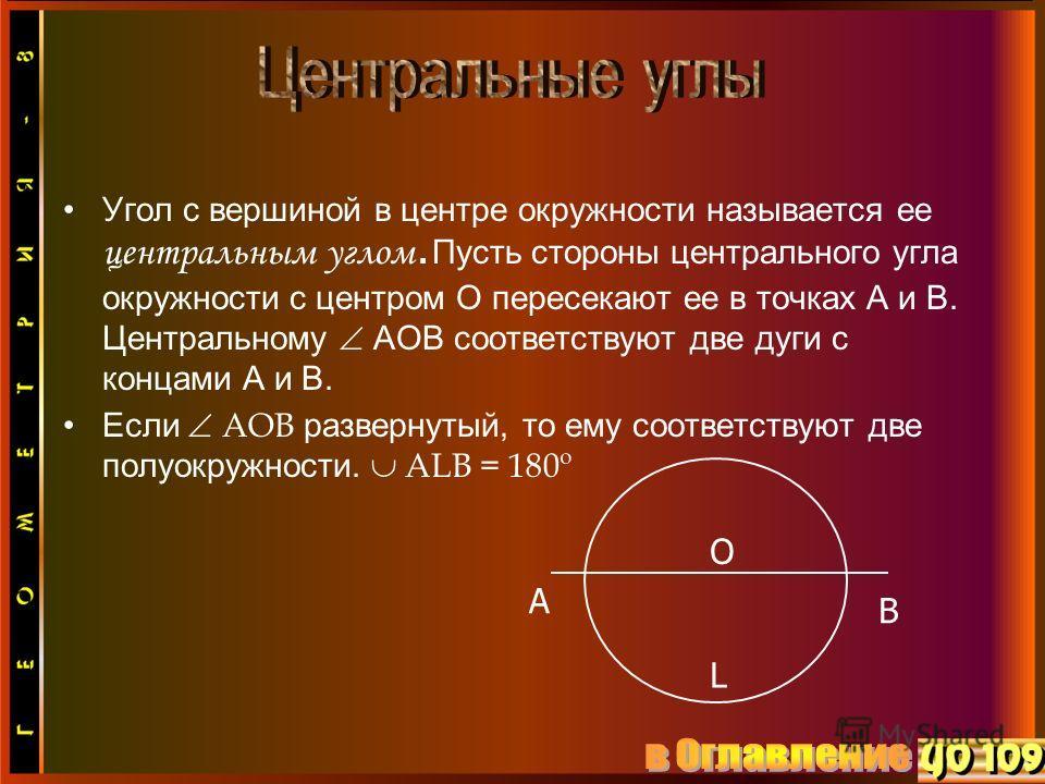 Угол с вершиной в центре окружности называется ее центральным углом. Пусть стороны центрального угла окружности с центром О пересекают ее в точках А и В. Центральному АОВ соответствуют две дуги с концами А и В. Если АОВ развернутый, то ему соответств