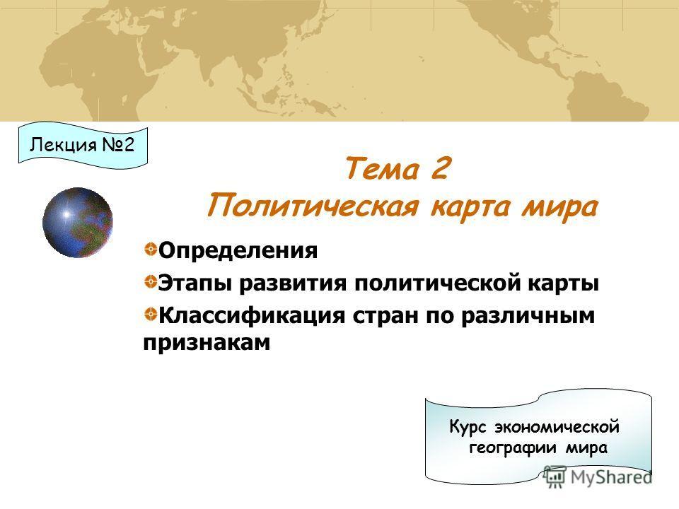 Тема 2 Политическая карта мира Определения Этапы развития политической карты Классификация стран по различным признакам Курс экономической географии мира Лекция 2