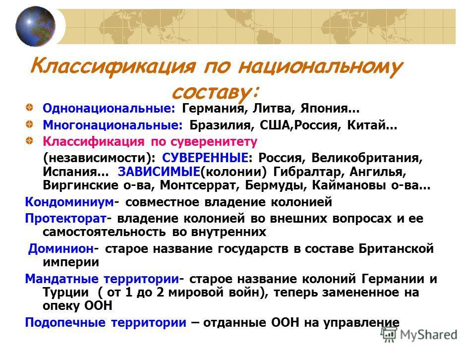Классификация по национальному составу: Однонациональные: Германия, Литва, Япония... Многонациональные: Бразилия, США,Россия, Китай... Классификация по суверенитету (независимости): СУВЕРЕННЫЕ: Россия, Великобритания, Испания... ЗАВИСИМЫЕ(колонии) Ги