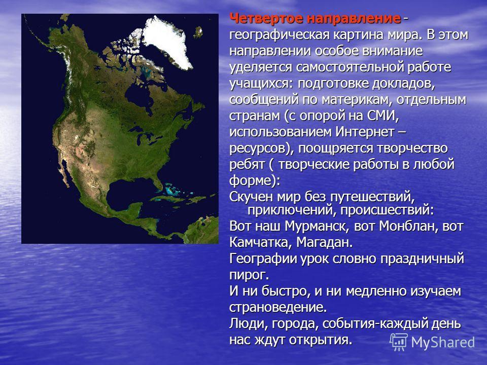 Четвертое направление - географическая картина мира. В этом направлении особое внимание уделяется самостоятельной работе учащихся: подготовке докладов, сообщений по материкам, отдельным странам (с опорой на СМИ, использованием Интернет – ресурсов), п