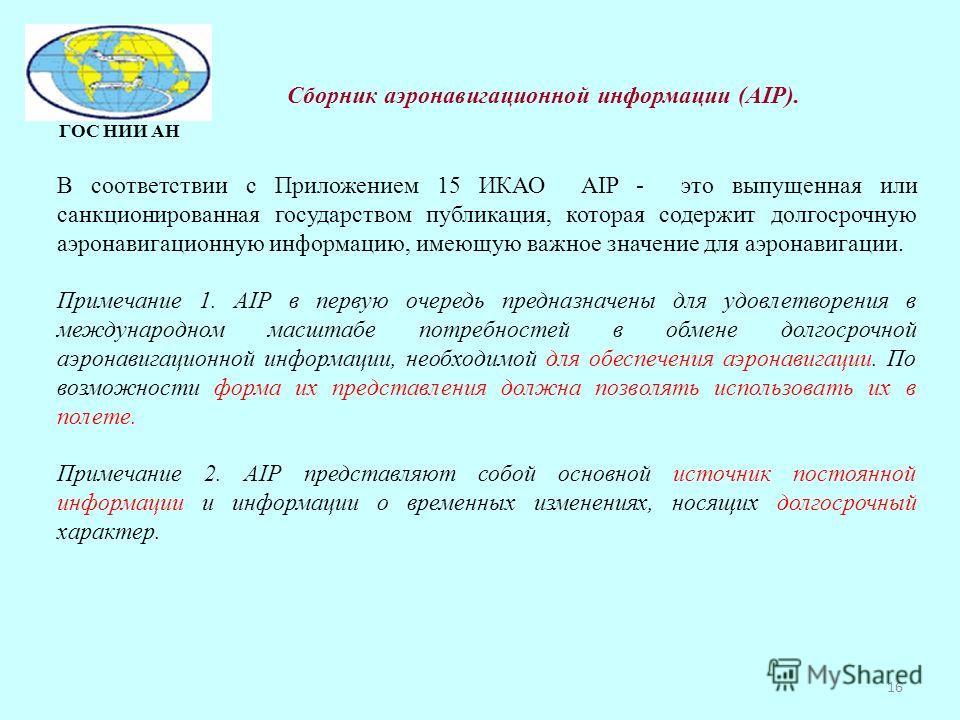 ГОС НИИ АН В соответствии с Приложением 15 ИКАО AIP - это выпущенная или санкционированная государством публикация, которая содержит долгосрочную аэронавигационную информацию, имеющую важное значение для аэронавигации. Примечание 1. AIP в первую очер