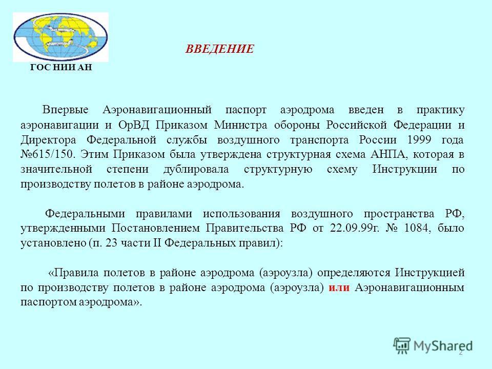 2 ГОС НИИ АН Впервые Аэронавигационный паспорт аэродрома введен в практику аэронавигации и ОрВД Приказом Министра обороны Российской Федерации и Директора Федеральной службы воздушного транспорта России 1999 года 615/150. Этим Приказом была утвержден