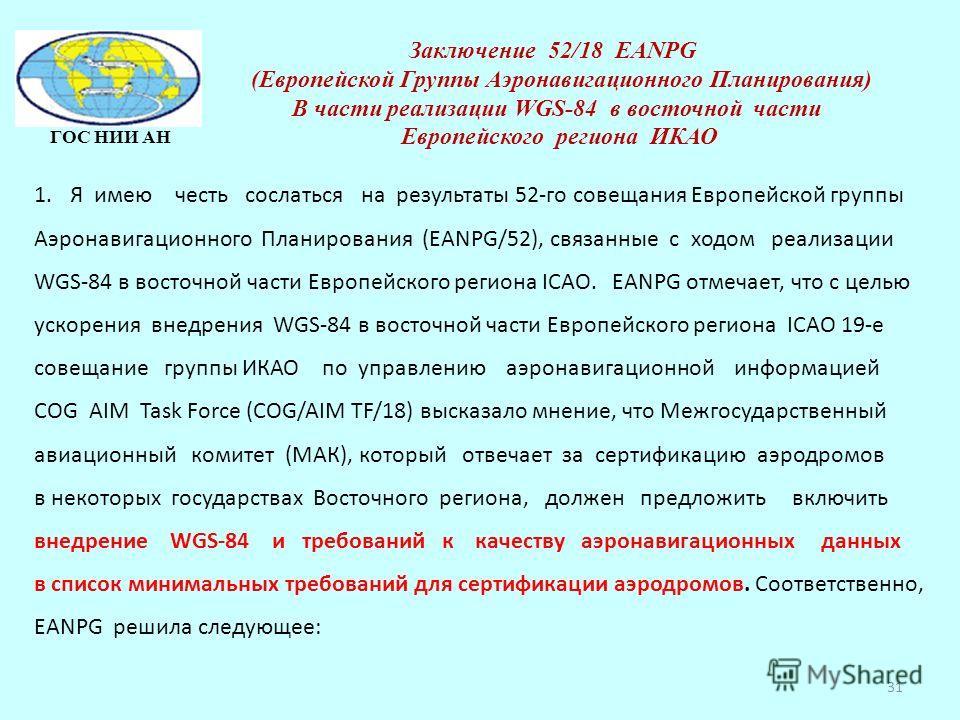 31 ГОС НИИ АН Заключение 52/18 EANPG (Европейской Группы Аэронавигационного Планирования) В части реализации WGS-84 в восточной части Европейского региона ИКАО 1.Я имею честь сослаться на результаты 52-го совещания Европейской группы Аэронавигационно