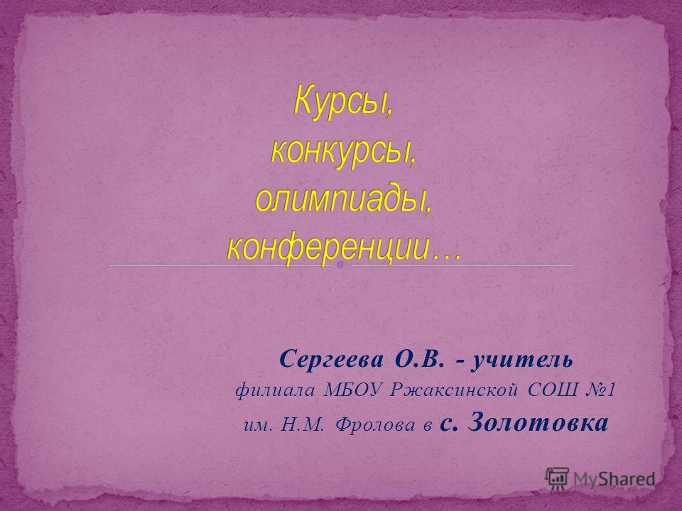 Сергеева О.В. - учитель филиала МБОУ Ржаксинской СОШ 1 им. Н.М. Фролова в с. Золотовка